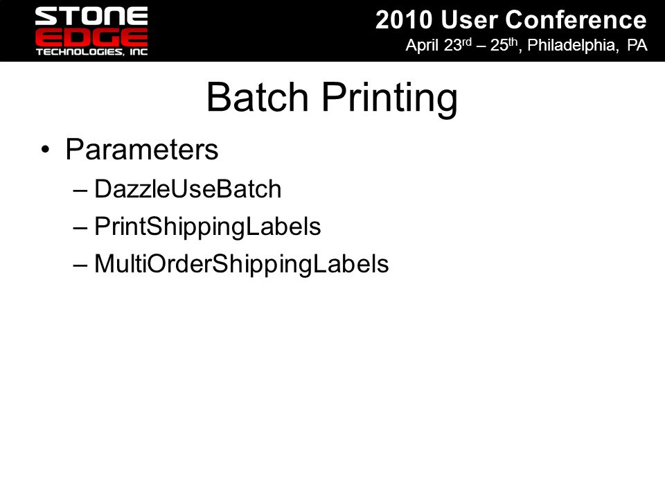 2010 User Conference April 23 rd – 25 th, Philadelphia, PA Batch Printing Parameters –DazzleUseBatch –PrintShippingLabels –MultiOrderShippingLabels