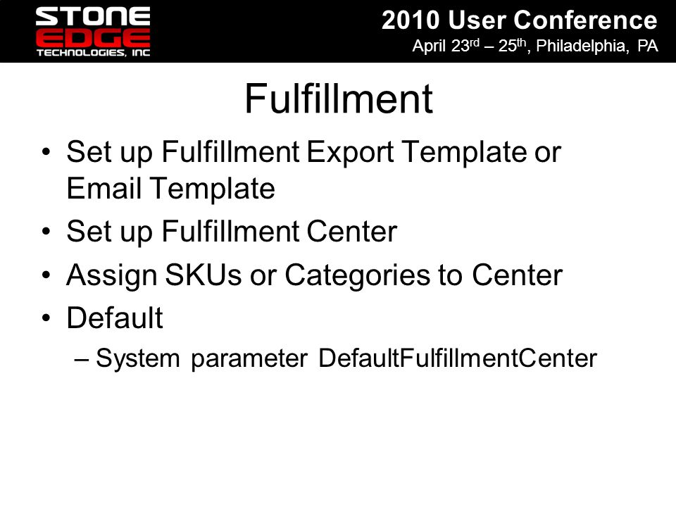 2010 User Conference April 23 rd – 25 th, Philadelphia, PA Fulfillment Set up Fulfillment Export Template or Email Template Set up Fulfillment Center