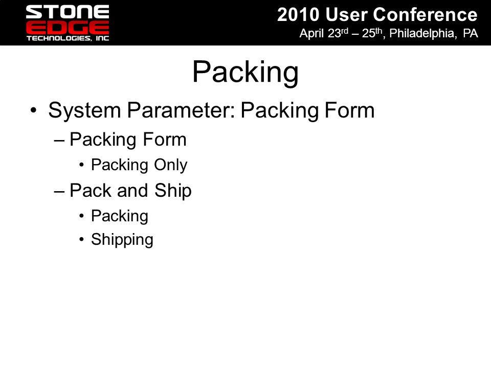 2010 User Conference April 23 rd – 25 th, Philadelphia, PA Packing System Parameter: Packing Form –Packing Form Packing Only –Pack and Ship Packing Sh