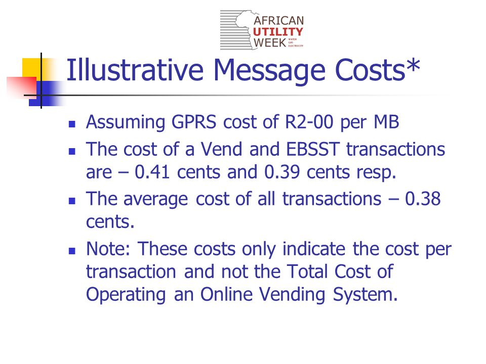 Illustrative Message Costs* Assuming GPRS cost of R2-00 per MB The cost of a Vend and EBSST transactions are – 0.41 cents and 0.39 cents resp. The ave