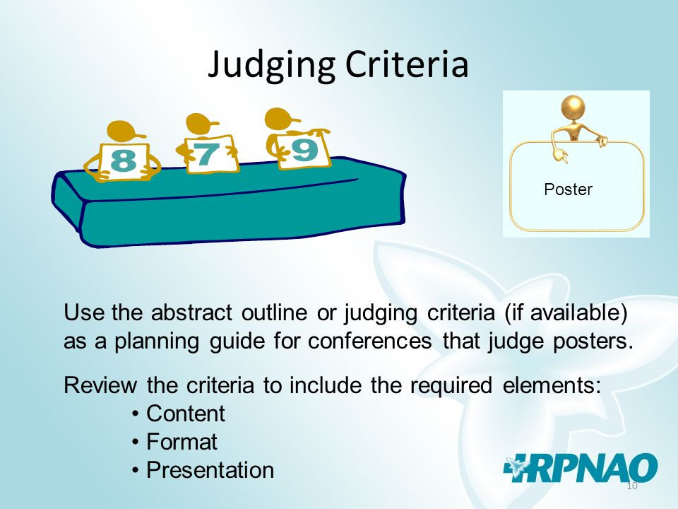 10 Judging Criteria Use the abstract outline or judging criteria (if available) as a planning guide for conferences that judge posters.