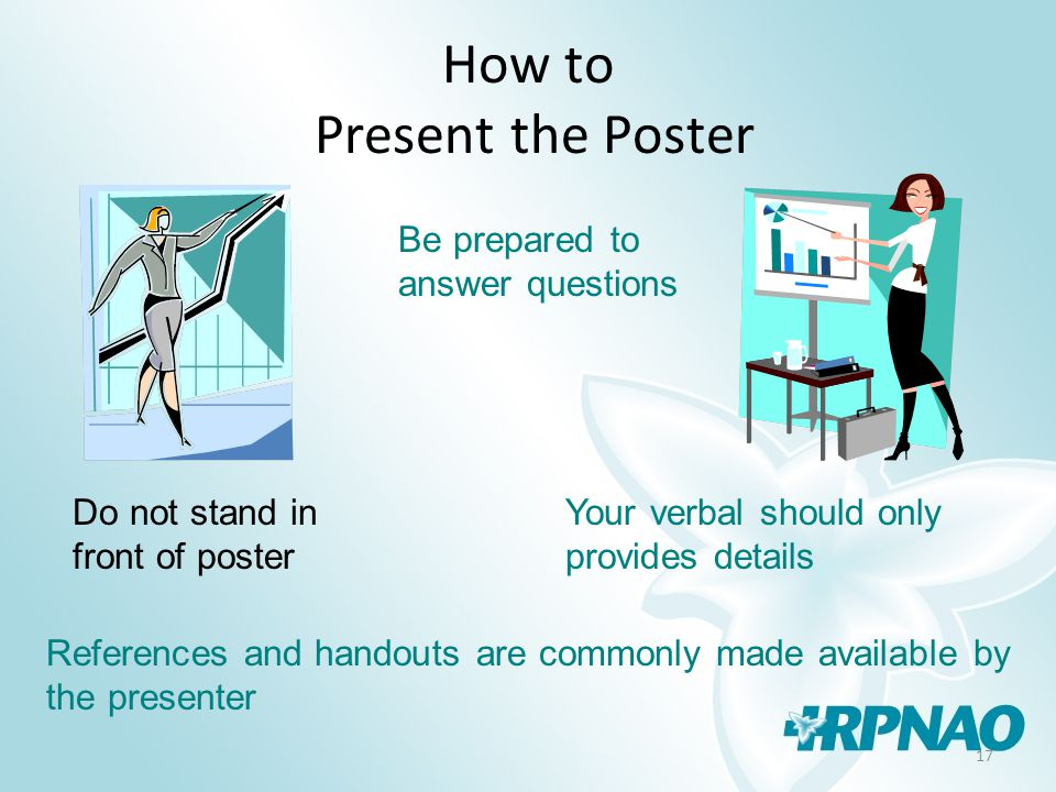 17 How to Present the Poster Do not stand in front of poster Your verbal should only provides details Be prepared to answer questions References and handouts are commonly made available by the presenter