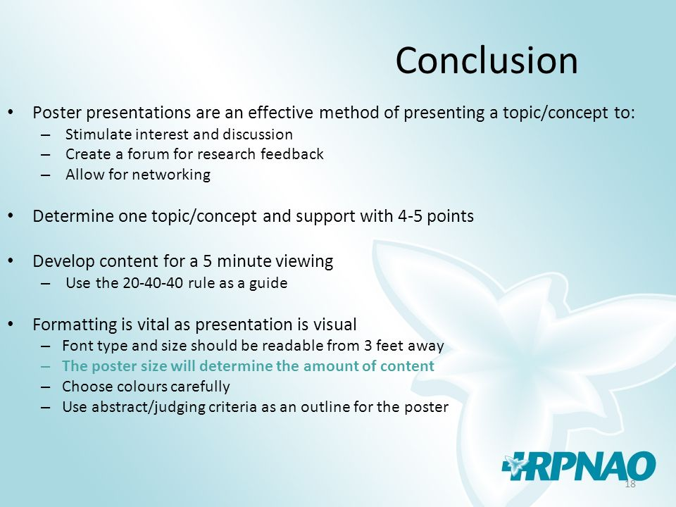 18 Conclusion Poster presentations are an effective method of presenting a topic/concept to: – Stimulate interest and discussion – Create a forum for research feedback – Allow for networking Determine one topic/concept and support with 4-5 points Develop content for a 5 minute viewing – Use the 20-40-40 rule as a guide Formatting is vital as presentation is visual – Font type and size should be readable from 3 feet away – The poster size will determine the amount of content – Choose colours carefully – Use abstract/judging criteria as an outline for the poster