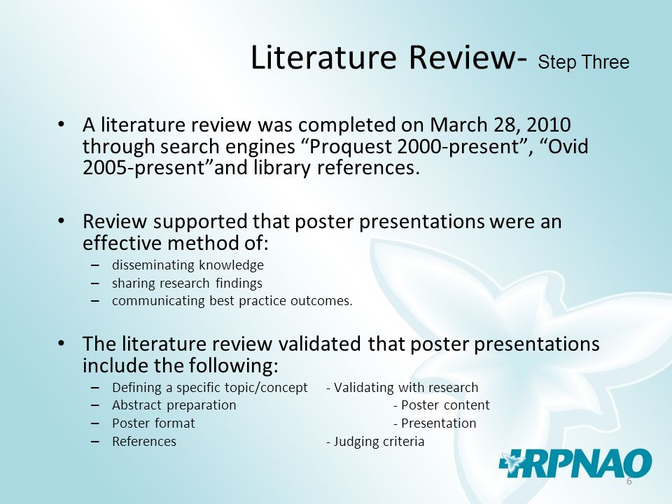 6 Literature Review- Step Three A literature review was completed on March 28, 2010 through search engines Proquest 2000-present , Ovid 2005-present and library references.