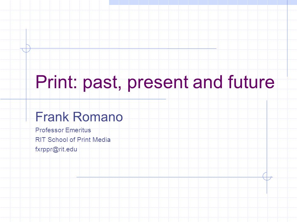 Print: past, present and future Frank Romano Professor Emeritus RIT School of Print Media fxrppr@rit.edu