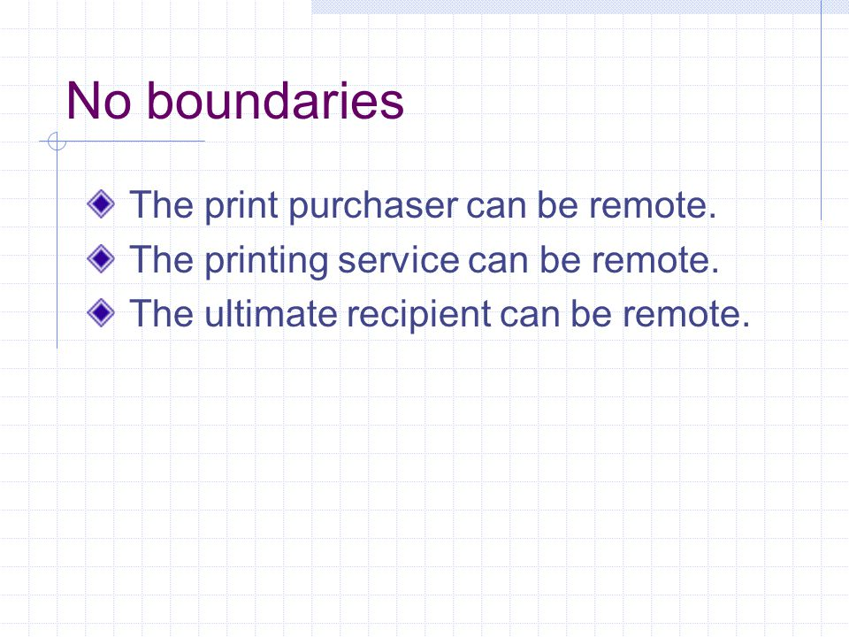 No boundaries The print purchaser can be remote. The printing service can be remote.