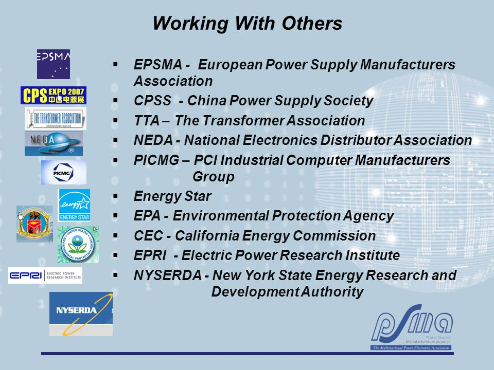 Working With Others  EPSMA - European Power Supply Manufacturers Association  CPSS - China Power Supply Society  TTA – The Transformer Association  NEDA - National Electronics Distributor Association  PICMG – PCI Industrial Computer Manufacturers Group  Energy Star  EPA - Environmental Protection Agency  CEC - California Energy Commission  EPRI - Electric Power Research Institute  NYSERDA - New York State Energy Research and Development Authority