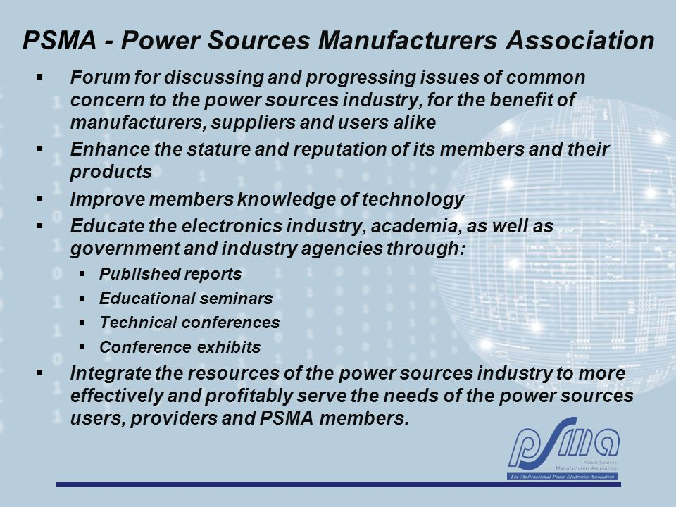  Forum for discussing and progressing issues of common concern to the power sources industry, for the benefit of manufacturers, suppliers and users alike  Enhance the stature and reputation of its members and their products  Improve members knowledge of technology  Educate the electronics industry, academia, as well as government and industry agencies through:  Published reports  Educational seminars  Technical conferences  Conference exhibits  Integrate the resources of the power sources industry to more effectively and profitably serve the needs of the power sources users, providers and PSMA members.