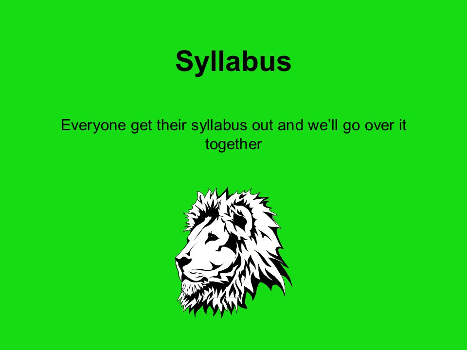 Syllabus Everyone get their syllabus out and we'll go over it together