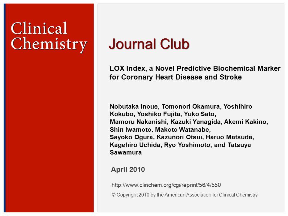 © Copyright 2009 by the American Association for Clinical Chemistry LOX Index, a Novel Predictive Biochemical Marker for Coronary Heart Disease and Stroke Nobutaka Inoue, Tomonori Okamura, Yoshihiro Kokubo, Yoshiko Fujita, Yuko Sato, Mamoru Nakanishi, Kazuki Yanagida, Akemi Kakino, Shin Iwamoto, Makoto Watanabe, Sayoko Ogura, Kazunori Otsui, Haruo Matsuda, Kagehiro Uchida, Ryo Yoshimoto, and Tatsuya Sawamura April 2010 http://www.clinchem.org/cgi/reprint/56/4/550 © Copyright 2010 by the American Association for Clinical Chemistry Journal Club