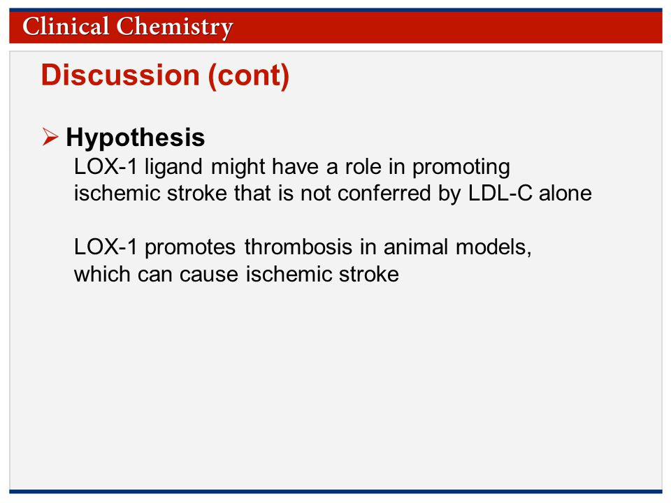 © Copyright 2009 by the American Association for Clinical Chemistry Discussion (cont)  Hypothesis LOX-1 ligand might have a role in promoting ischemic stroke that is not conferred by LDL-C alone LOX-1 promotes thrombosis in animal models, which can cause ischemic stroke