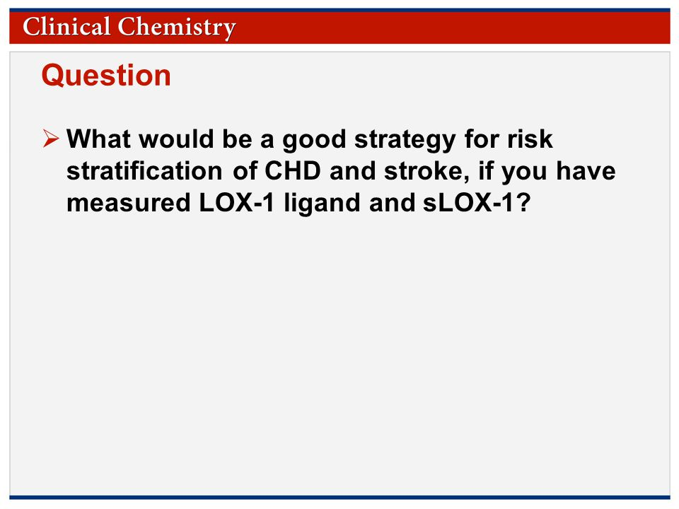 © Copyright 2009 by the American Association for Clinical Chemistry Question  What would be a good strategy for risk stratification of CHD and stroke, if you have measured LOX-1 ligand and sLOX-1