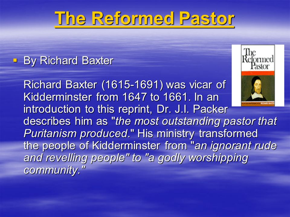 The Reformed Pastor The Reformed Pastor  By Richard Baxter Richard Baxter (1615-1691) was vicar of Kidderminster from 1647 to 1661. In an introductio