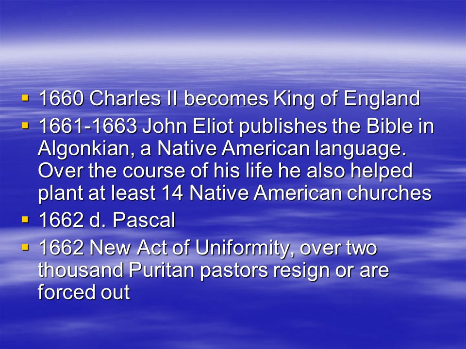  1660 Charles II becomes King of England  1661-1663 John Eliot publishes the Bible in Algonkian, a Native American language. Over the course of his