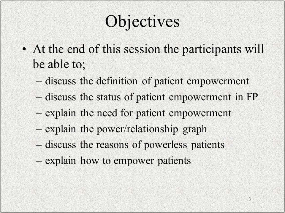 3 Objectives At the end of this session the participants will be able to; –discuss the definition of patient empowerment –discuss the status of patient empowerment in FP –explain the need for patient empowerment –explain the power/relationship graph –discuss the reasons of powerless patients –explain how to empower patients