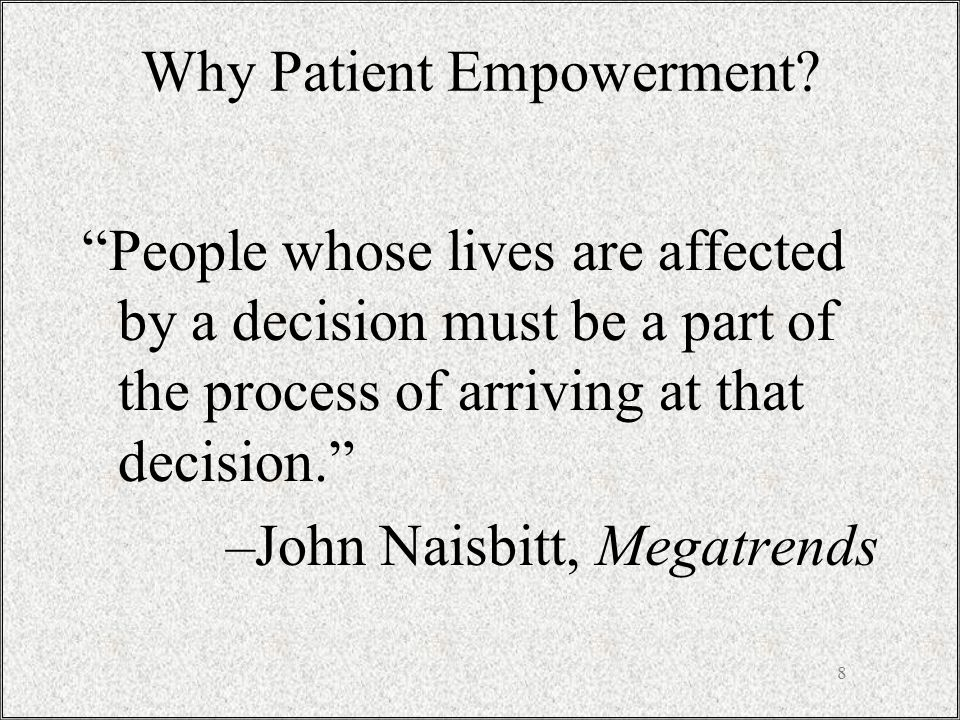 8 People whose lives are affected by a decision must be a part of the process of arriving at that decision. –John Naisbitt, Megatrends Why Patient Empowerment
