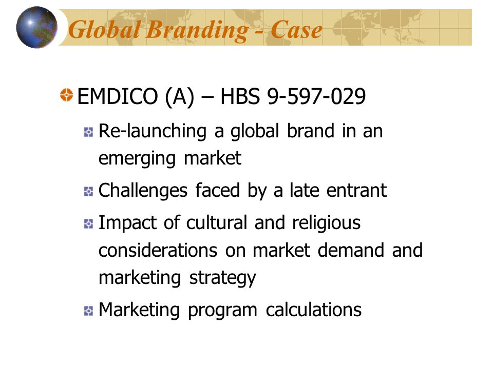 EMDICO (A) – HBS 9-597-029 Re-launching a global brand in an emerging market Challenges faced by a late entrant Impact of cultural and religious considerations on market demand and marketing strategy Marketing program calculations Global Branding - Case