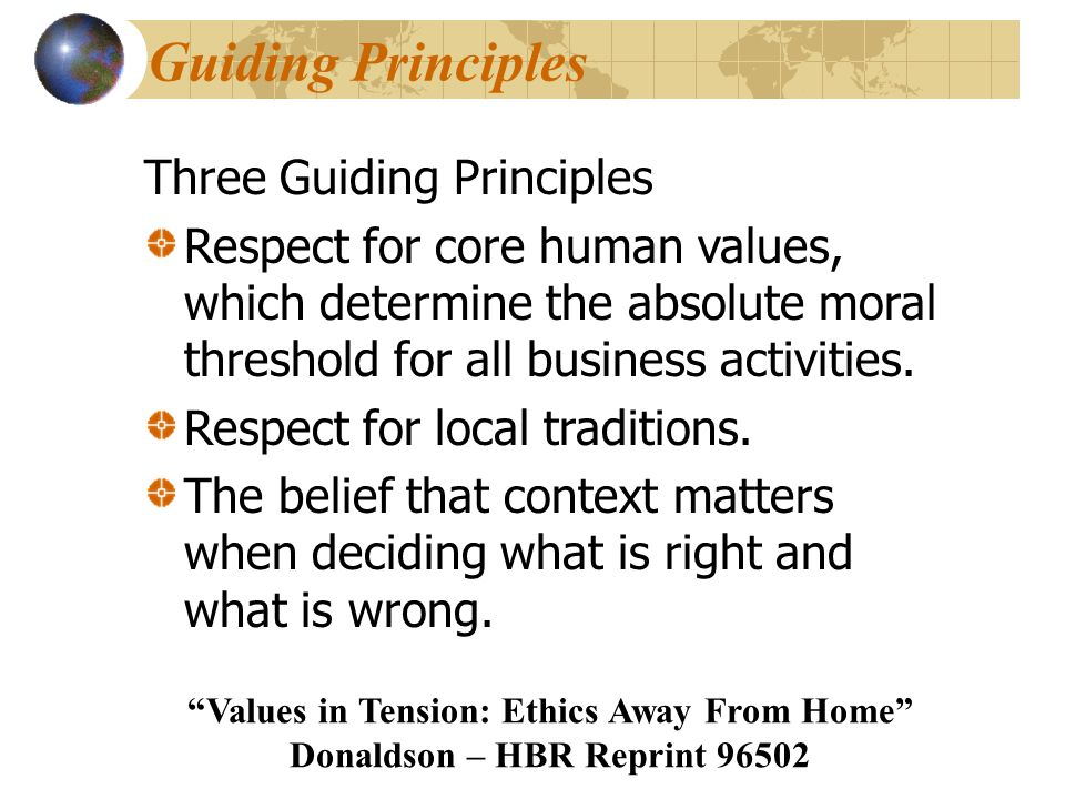 Guiding Principles Three Guiding Principles Respect for core human values, which determine the absolute moral threshold for all business activities. R
