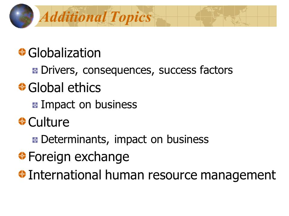 Globalization Drivers, consequences, success factors Global ethics Impact on business Culture Determinants, impact on business Foreign exchange Intern