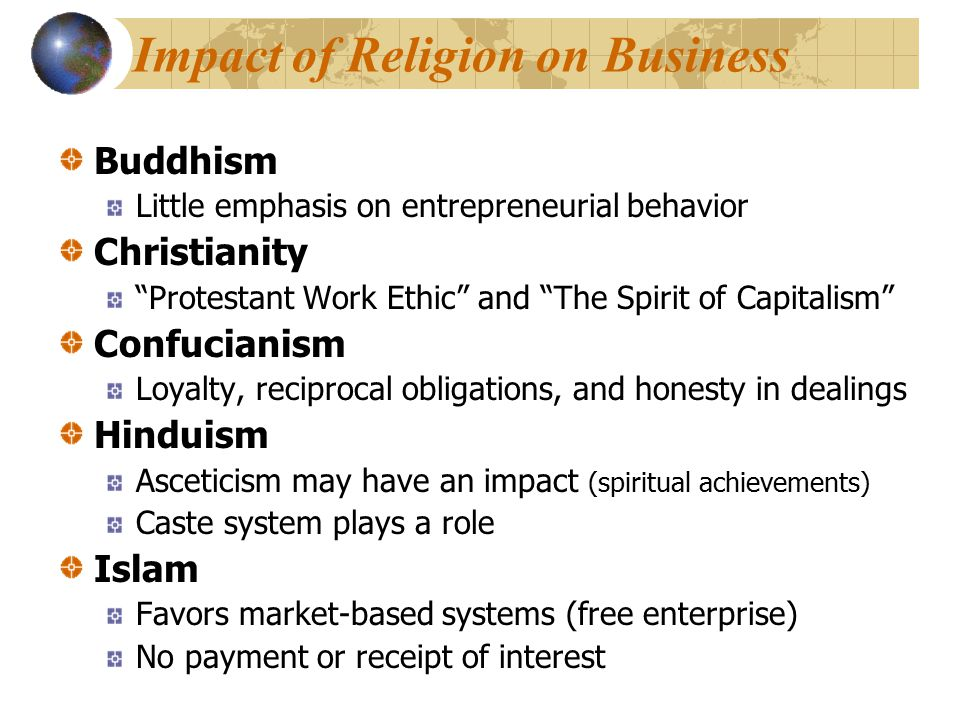 Impact of Religion on Business Buddhism Little emphasis on entrepreneurial behavior Christianity Protestant Work Ethic and The Spirit of Capitalism Confucianism Loyalty, reciprocal obligations, and honesty in dealings Hinduism Asceticism may have an impact (spiritual achievements) Caste system plays a role Islam Favors market-based systems (free enterprise) No payment or receipt of interest