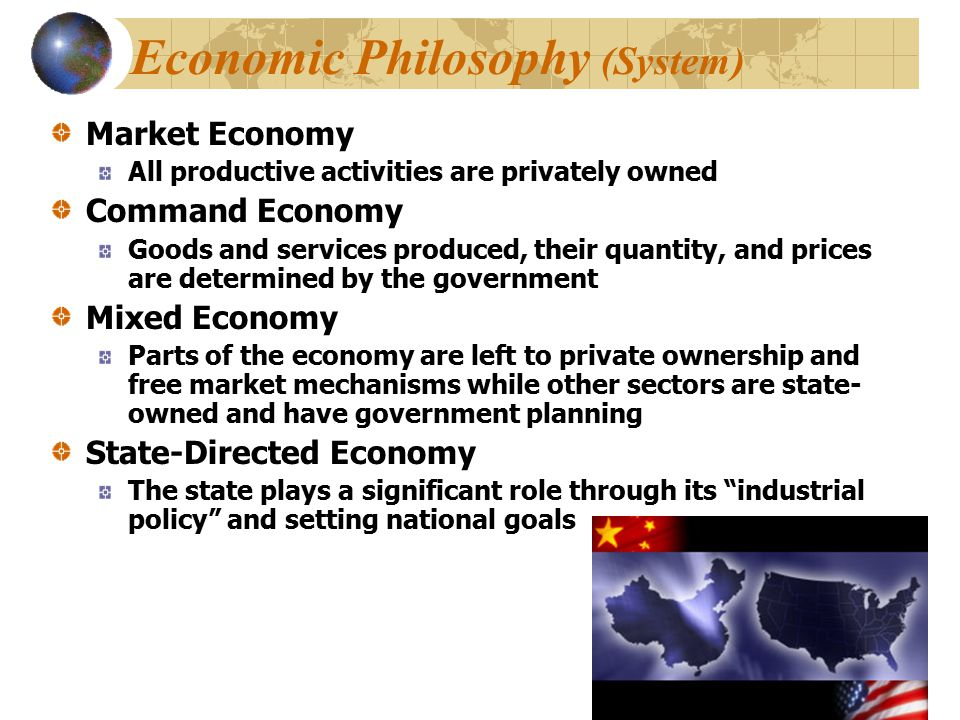 Economic Philosophy (System) Market Economy All productive activities are privately owned Command Economy Goods and services produced, their quantity,