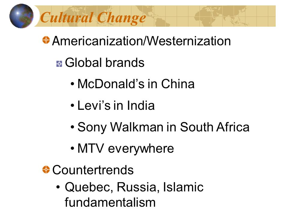 Cultural Change A mericanization/Westernization Global brands McDonald's in China Levi's in India Sony Walkman in South Africa MTV everywhere Countertrends Quebec, Russia, Islamic fundamentalism A mericanization/Westernization Global brands McDonald's in China Levi's in India Sony Walkman in South Africa MTV everywhere Countertrends Quebec, Russia, Islamic fundamentalism