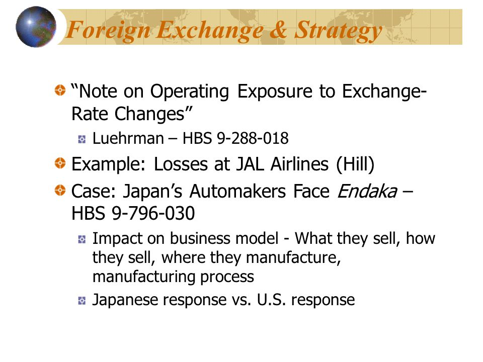 Foreign Exchange & Strategy Note on Operating Exposure to Exchange- Rate Changes Luehrman – HBS 9-288-018 Example: Losses at JAL Airlines (Hill) Case: Japan's Automakers Face Endaka – HBS 9-796-030 Impact on business model - What they sell, how they sell, where they manufacture, manufacturing process Japanese response vs.