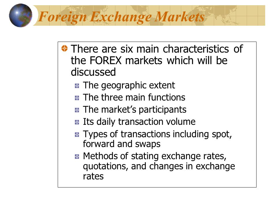 There are six main characteristics of the FOREX markets which will be discussed The geographic extent The three main functions The market's participants Its daily transaction volume Types of transactions including spot, forward and swaps Methods of stating exchange rates, quotations, and changes in exchange rates There are six main characteristics of the FOREX markets which will be discussed The geographic extent The three main functions The market's participants Its daily transaction volume Types of transactions including spot, forward and swaps Methods of stating exchange rates, quotations, and changes in exchange rates Foreign Exchange Markets