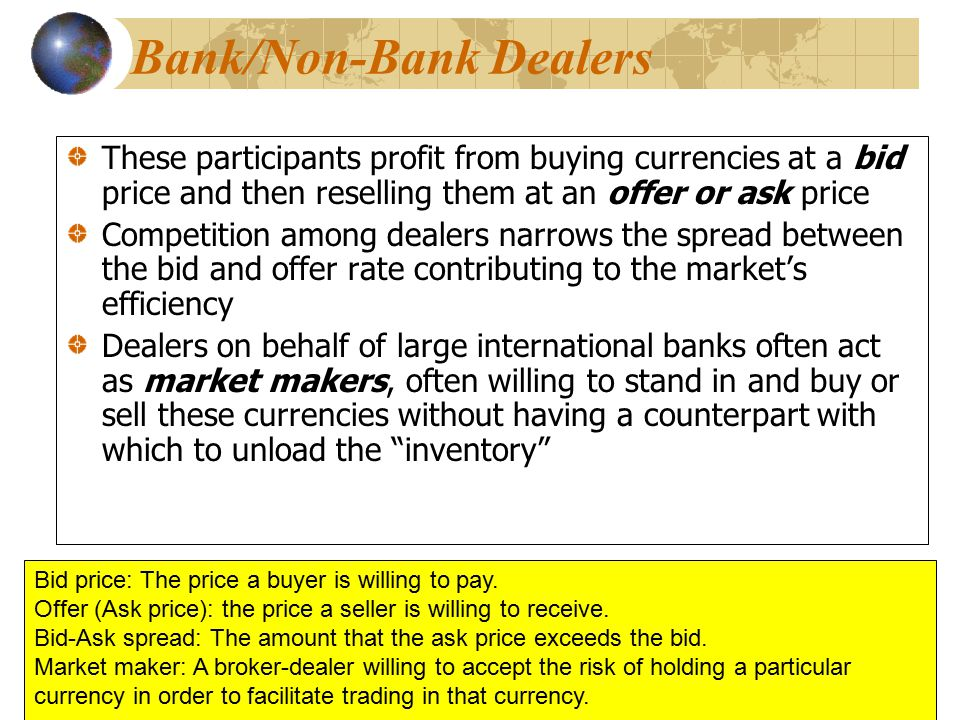 These participants profit from buying currencies at a bid price and then reselling them at an offer or ask price Competition among dealers narrows the spread between the bid and offer rate contributing to the market's efficiency Dealers on behalf of large international banks often act as market makers, often willing to stand in and buy or sell these currencies without having a counterpart with which to unload the inventory These participants profit from buying currencies at a bid price and then reselling them at an offer or ask price Competition among dealers narrows the spread between the bid and offer rate contributing to the market's efficiency Dealers on behalf of large international banks often act as market makers, often willing to stand in and buy or sell these currencies without having a counterpart with which to unload the inventory Bid price: The price a buyer is willing to pay.