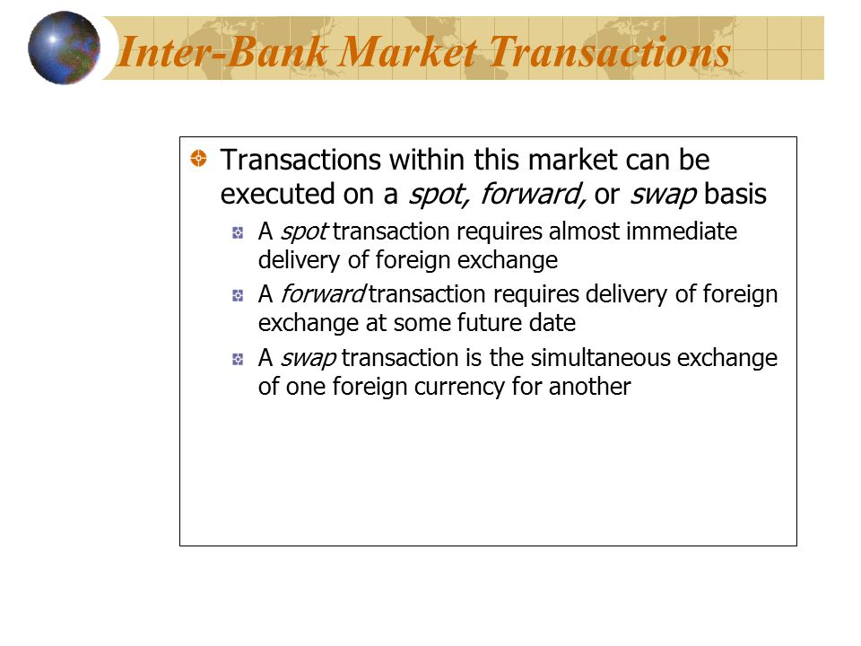 Transactions within this market can be executed on a spot, forward, or swap basis A spot transaction requires almost immediate delivery of foreign exchange A forward transaction requires delivery of foreign exchange at some future date A swap transaction is the simultaneous exchange of one foreign currency for another Transactions within this market can be executed on a spot, forward, or swap basis A spot transaction requires almost immediate delivery of foreign exchange A forward transaction requires delivery of foreign exchange at some future date A swap transaction is the simultaneous exchange of one foreign currency for another Inter-Bank Market Transactions