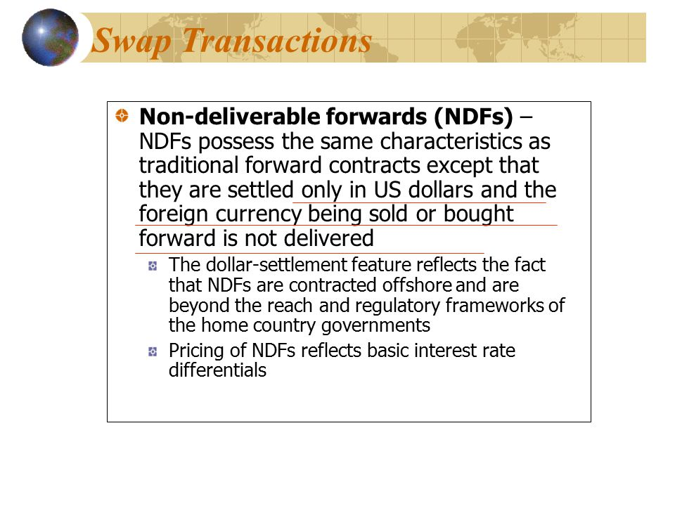 Non-deliverable forwards (NDFs) – NDFs possess the same characteristics as traditional forward contracts except that they are settled only in US dollars and the foreign currency being sold or bought forward is not delivered The dollar-settlement feature reflects the fact that NDFs are contracted offshore and are beyond the reach and regulatory frameworks of the home country governments Pricing of NDFs reflects basic interest rate differentials Non-deliverable forwards (NDFs) – NDFs possess the same characteristics as traditional forward contracts except that they are settled only in US dollars and the foreign currency being sold or bought forward is not delivered The dollar-settlement feature reflects the fact that NDFs are contracted offshore and are beyond the reach and regulatory frameworks of the home country governments Pricing of NDFs reflects basic interest rate differentials Swap Transactions