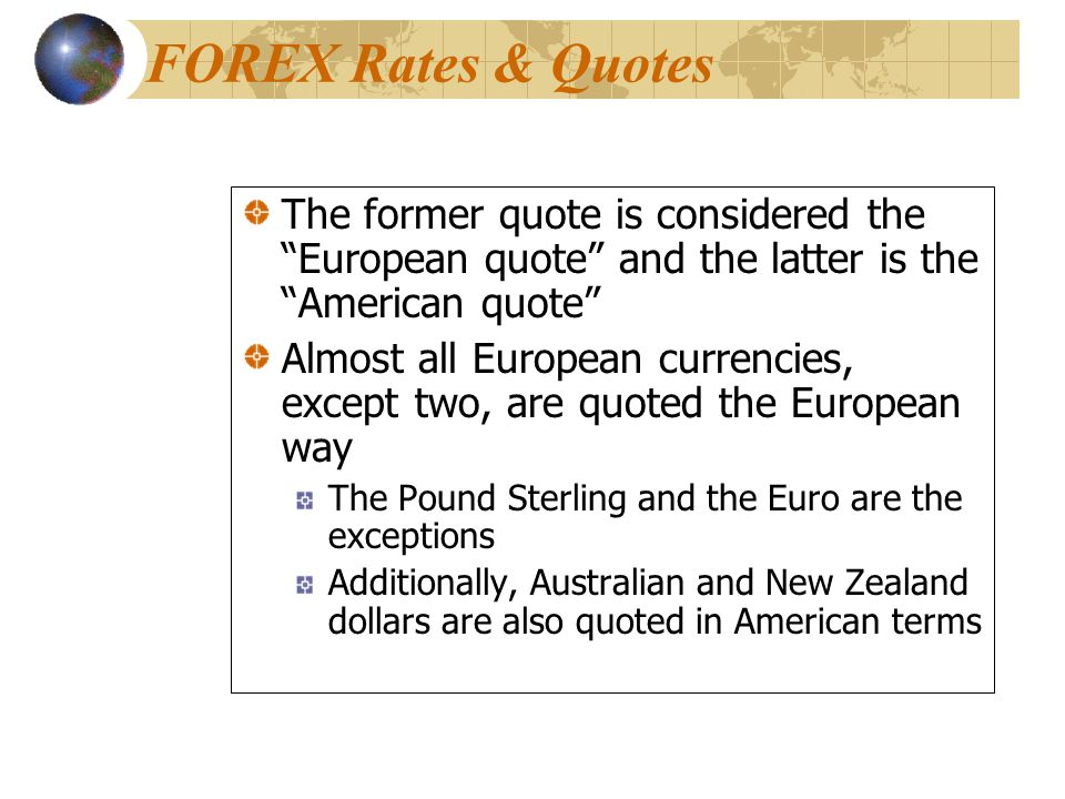 The former quote is considered the European quote and the latter is the American quote Almost all European currencies, except two, are quoted the European way The Pound Sterling and the Euro are the exceptions Additionally, Australian and New Zealand dollars are also quoted in American terms The former quote is considered the European quote and the latter is the American quote Almost all European currencies, except two, are quoted the European way The Pound Sterling and the Euro are the exceptions Additionally, Australian and New Zealand dollars are also quoted in American terms FOREX Rates & Quotes