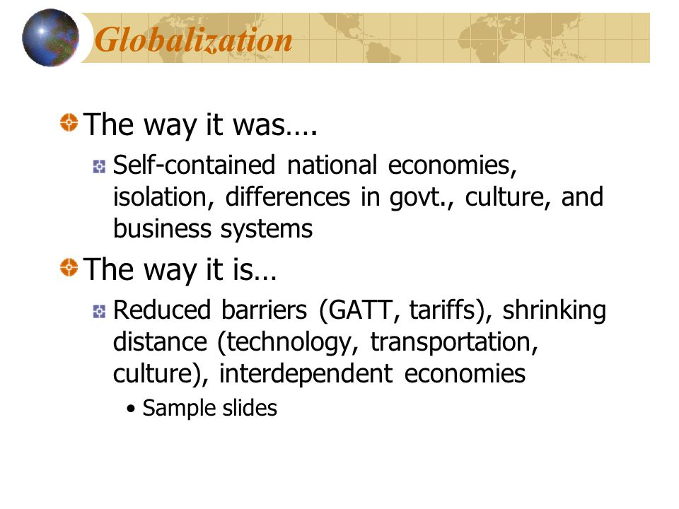 The way it was…. Self-contained national economies, isolation, differences in govt., culture, and business systems The way it is… Reduced barriers (GA