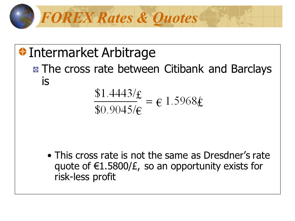 Intermarket Arbitrage The cross rate between Citibank and Barclays is This cross rate is not the same as Dresdner's rate quote of €1.5800/£, so an opportunity exists for risk-less profit Intermarket Arbitrage The cross rate between Citibank and Barclays is This cross rate is not the same as Dresdner's rate quote of €1.5800/£, so an opportunity exists for risk-less profit £ £ € € FOREX Rates & Quotes