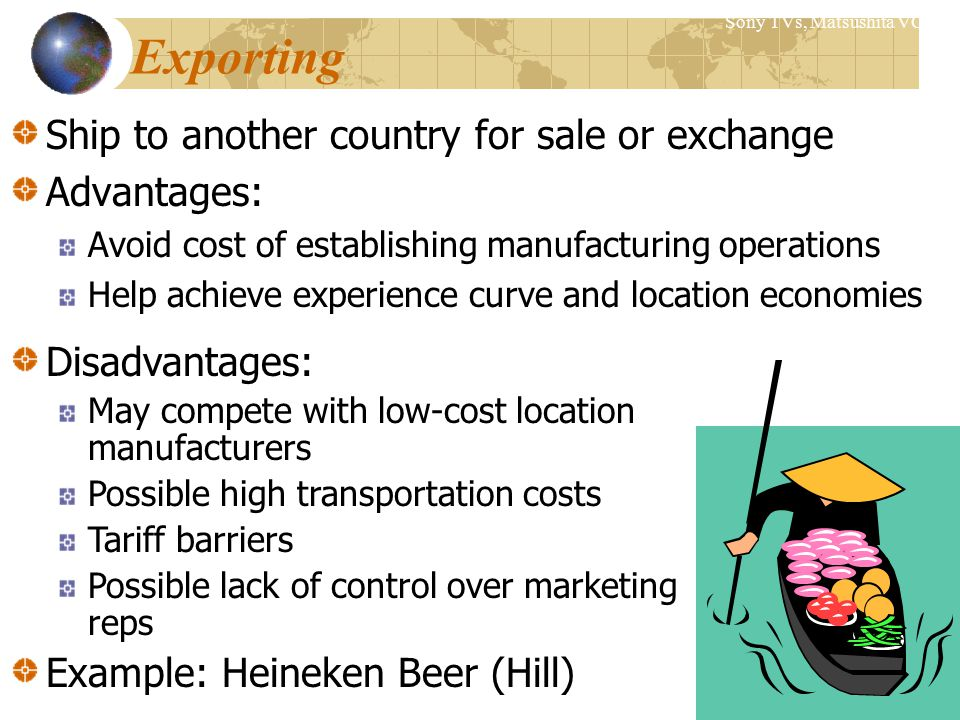Exporting Ship to another country for sale or exchange Advantages: Avoid cost of establishing manufacturing operations Help achieve experience curve and location economies Sony TVs, Matsushita VCRs Disadvantages: May compete with low-cost location manufacturers Possible high transportation costs Tariff barriers Possible lack of control over marketing reps Example: Heineken Beer (Hill)