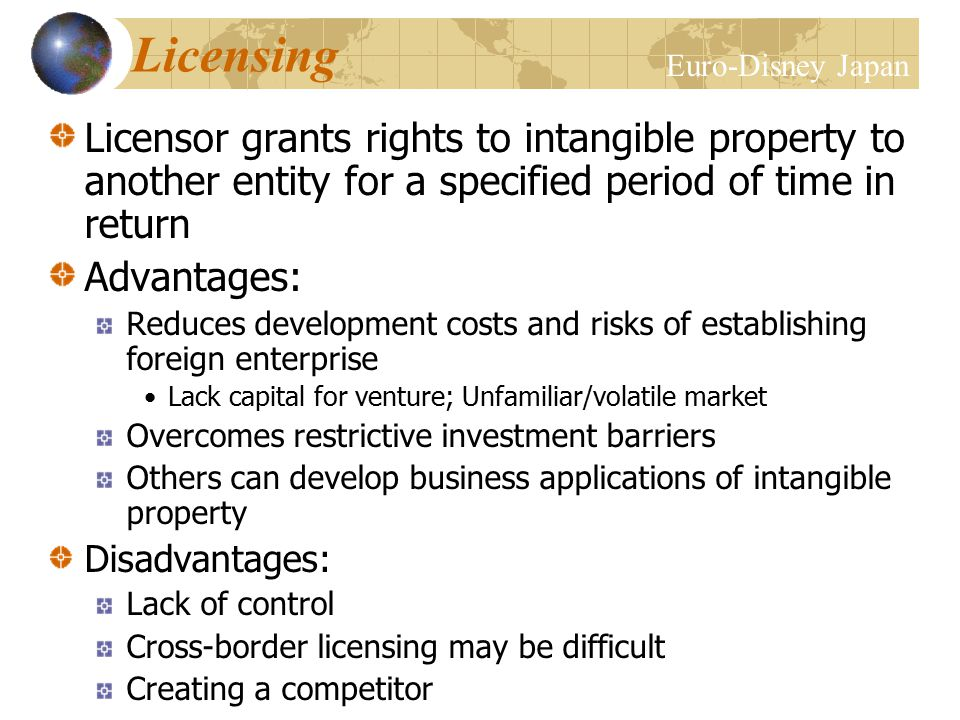 Licensing Licensor grants rights to intangible property to another entity for a specified period of time in return Advantages: Reduces development costs and risks of establishing foreign enterprise Lack capital for venture; Unfamiliar/volatile market Overcomes restrictive investment barriers Others can develop business applications of intangible property Disadvantages: Lack of control Cross-border licensing may be difficult Creating a competitor Euro-Disney Japan