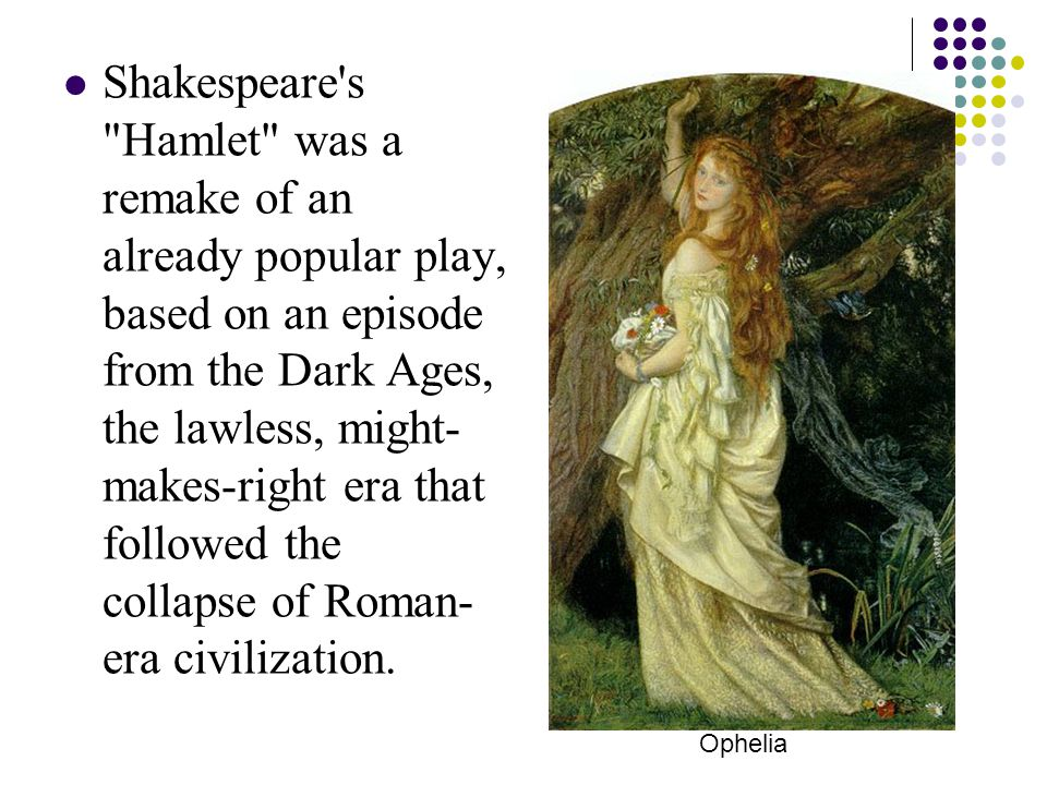 Shakespeare s Hamlet was a remake of an already popular play, based on an episode from the Dark Ages, the lawless, might- makes-right era that followed the collapse of Roman- era civilization.