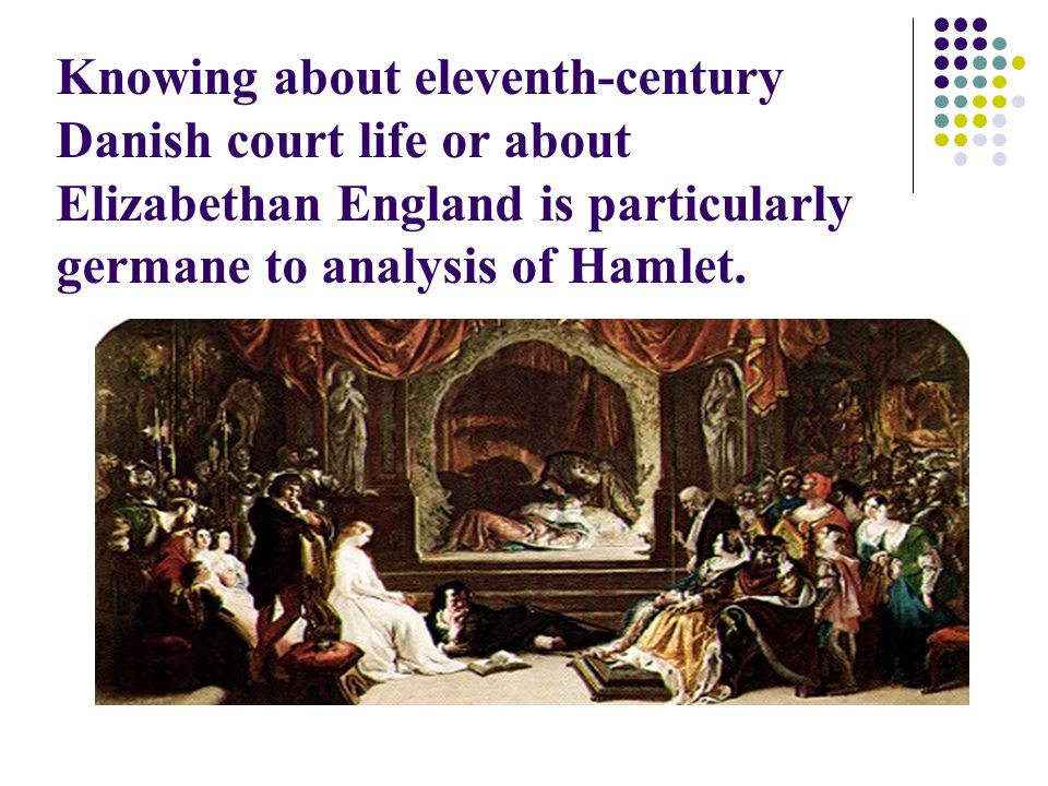 Knowing about eleventh-century Danish court life or about Elizabethan England is particularly germane to analysis of Hamlet.