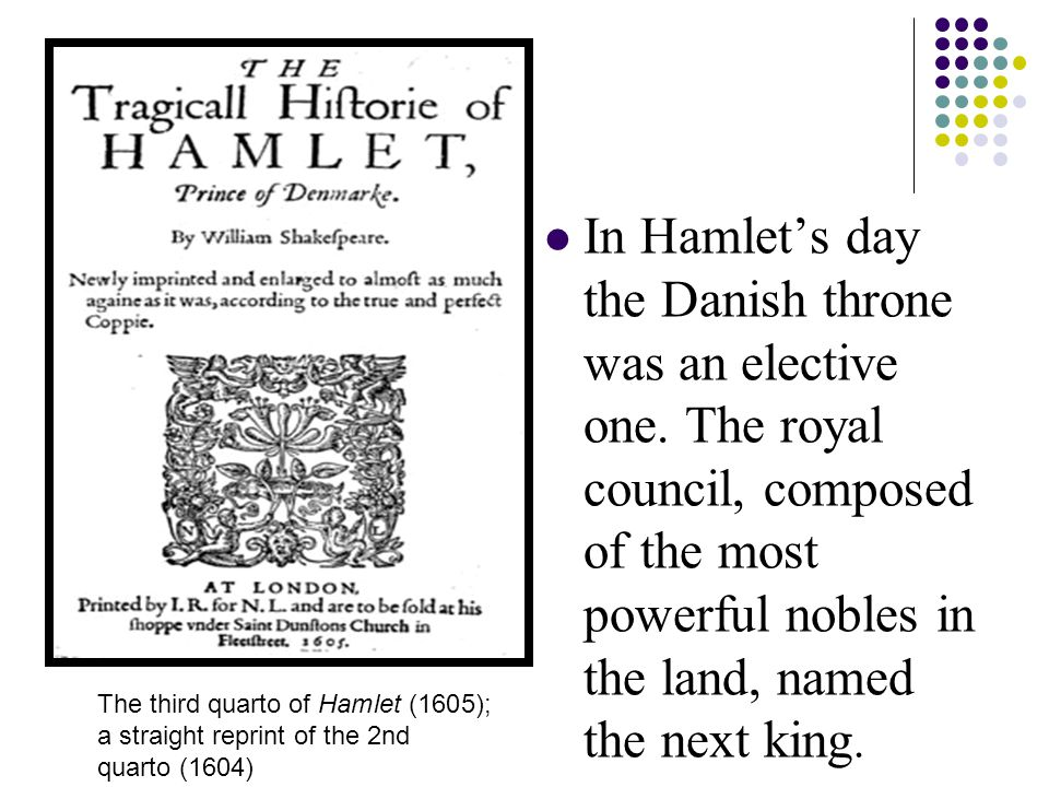 In Hamlet's day the Danish throne was an elective one.
