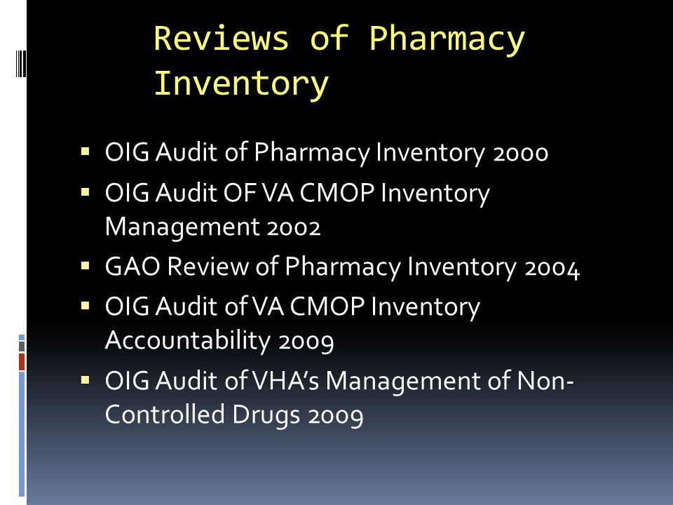 OIG Audit of Pharmacy Inventory 2000  Findings (from sample of 4 facilities):  Inventories reduced compared to previous system under supply depot system  Inventories at all 4 centers exceeded 10 day supply  None of the facilities had determined stock levels or reorder points based on use  None of the facilities conducted physical inventories  End of year purchases contributed to excess stock