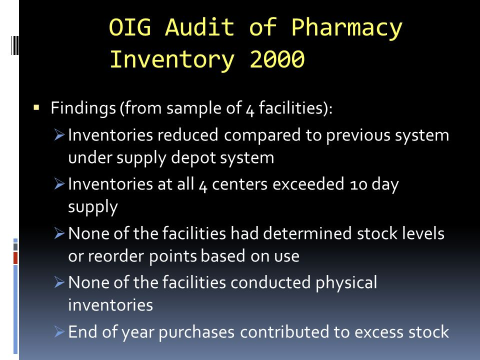 OIG Audit of Pharmacy Inventory 2000  Recommendations  VHA issue guidance for inventory reduction  VHA monitor progress in reducing inventories  Provide staff training for inventory management  Discourage using end of year funds for large purchases of stock