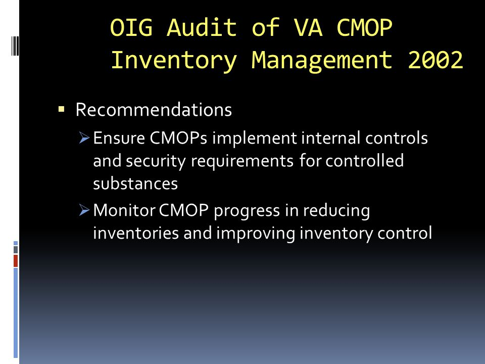 GAO Review of Pharmacy Inventory 2004  Focused on drugs for return  Findings (6 medical centers):  5 of 6 did not inventory drugs for return  No analytical review of credits  Returned drugs stored in unsecured open bins in 4 of 6 facilities  VA uses an honor system, relying on contractors  VA not aware of company requirements regarding returns (exp dates, etc)  Pharmacy staff claimed not cost effective to monitor (without data to support claim)
