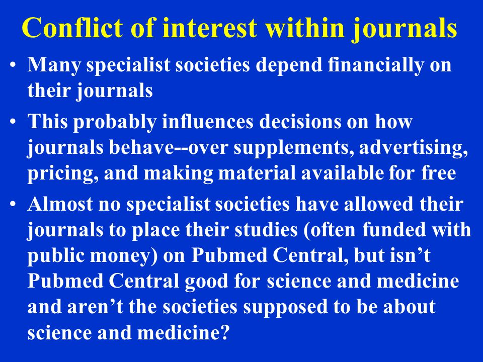 Conflict of interest within journals Many specialist societies depend financially on their journals This probably influences decisions on how journals behave--over supplements, advertising, pricing, and making material available for free Almost no specialist societies have allowed their journals to place their studies (often funded with public money) on Pubmed Central, but isn't Pubmed Central good for science and medicine and aren't the societies supposed to be about science and medicine