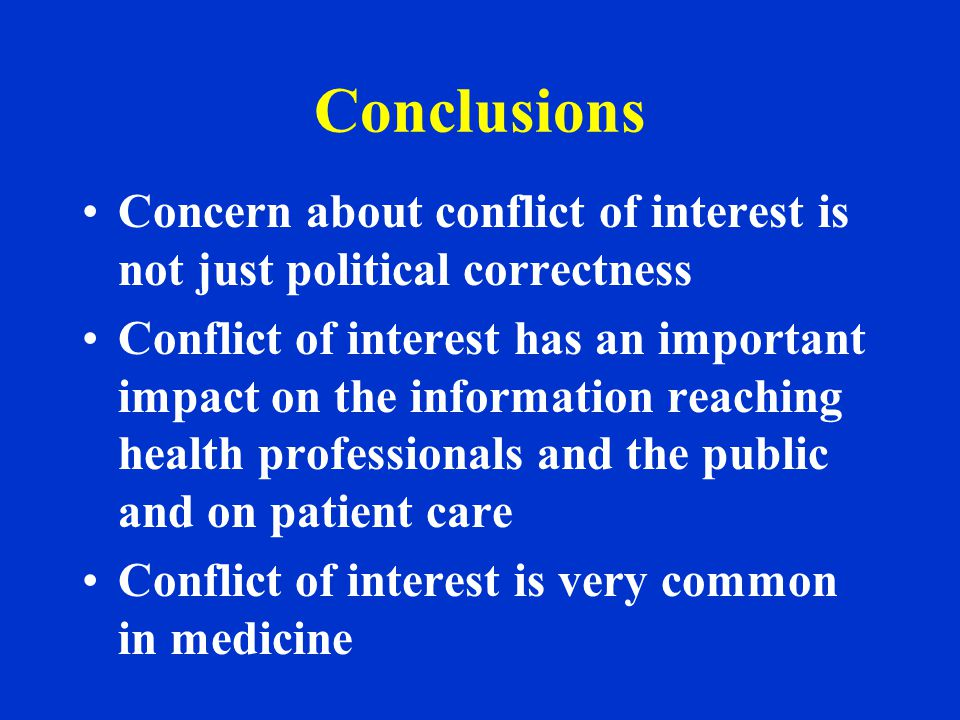 Conclusions Concern about conflict of interest is not just political correctness Conflict of interest has an important impact on the information reaching health professionals and the public and on patient care Conflict of interest is very common in medicine