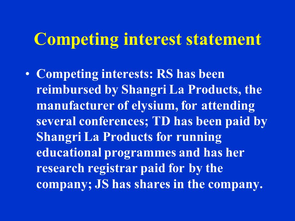Competing interest statement Competing interests: RS has been reimbursed by Shangri La Products, the manufacturer of elysium, for attending several conferences; TD has been paid by Shangri La Products for running educational programmes and has her research registrar paid for by the company; JS has shares in the company.