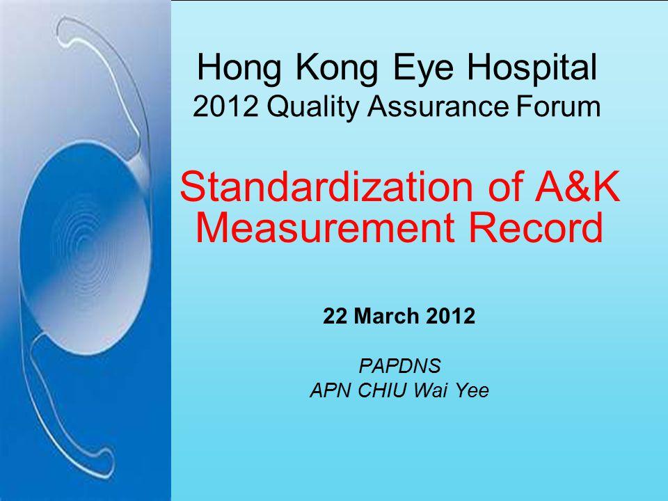 Hong Kong Eye Hospital 2012 Quality Assurance Forum Standardization of A&K Measurement Record 22 March 2012 PAPDNS APN CHIU Wai Yee