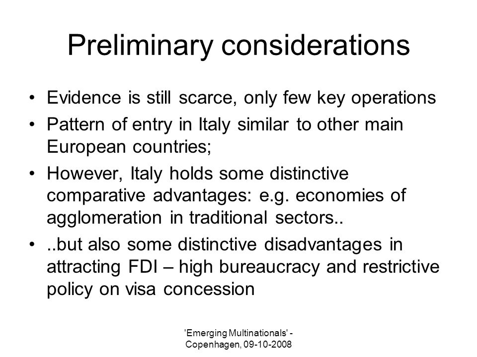 Emerging Multinationals - Copenhagen, 09-10-2008 Preliminary considerations Evidence is still scarce, only few key operations Pattern of entry in Italy similar to other main European countries; However, Italy holds some distinctive comparative advantages: e.g.