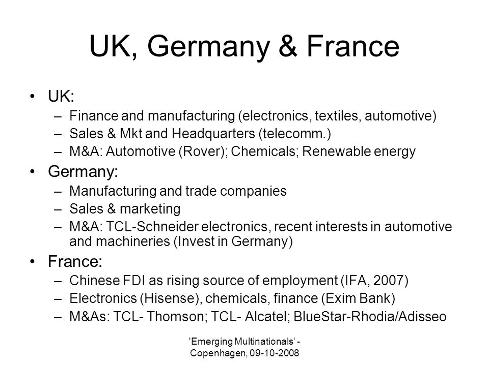 Emerging Multinationals - Copenhagen, 09-10-2008 UK, Germany & France UK: –Finance and manufacturing (electronics, textiles, automotive) –Sales & Mkt and Headquarters (telecomm.) –M&A: Automotive (Rover); Chemicals; Renewable energy Germany: –Manufacturing and trade companies –Sales & marketing –M&A: TCL-Schneider electronics, recent interests in automotive and machineries (Invest in Germany) France: –Chinese FDI as rising source of employment (IFA, 2007) –Electronics (Hisense), chemicals, finance (Exim Bank) –M&As: TCL- Thomson; TCL- Alcatel; BlueStar-Rhodia/Adisseo