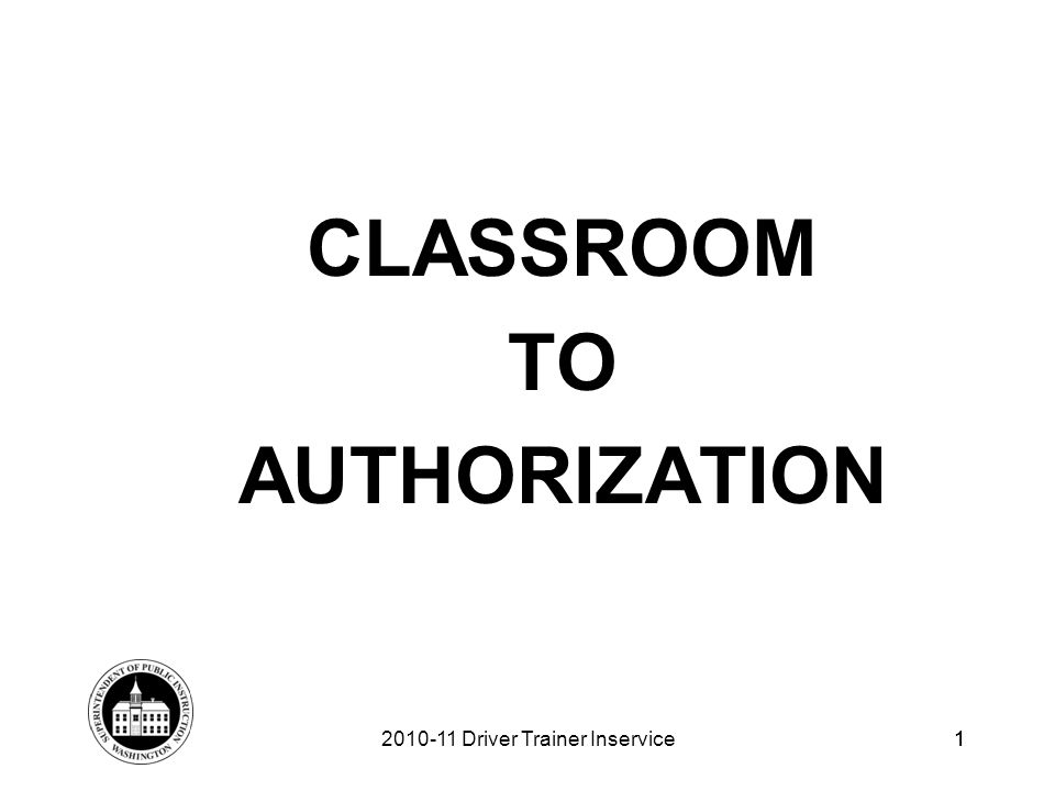 1 CLASSROOM TO AUTHORIZATION 2010-11 Driver Trainer Inservice1