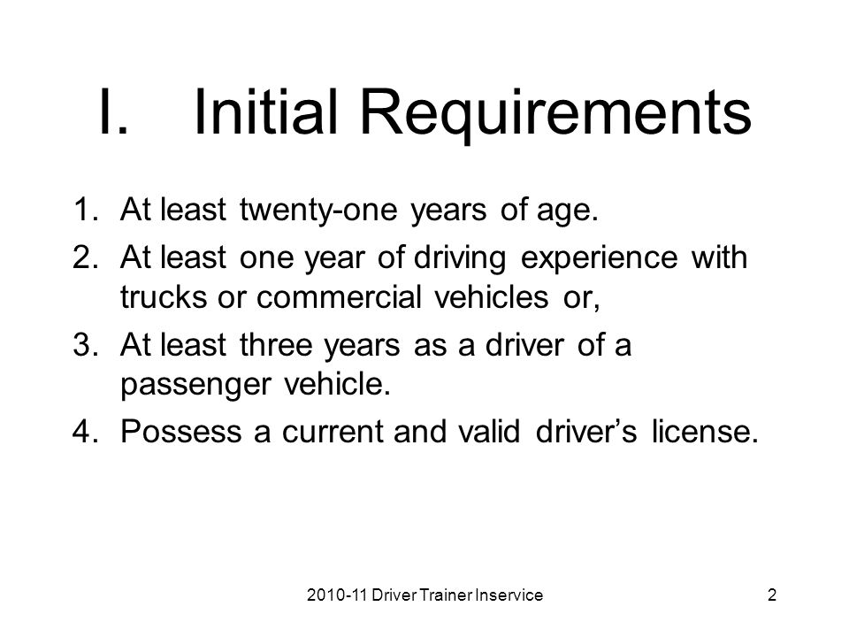 I.Initial Requirements 1.At least twenty-one years of age. 2.At least one year of driving experience with trucks or commercial vehicles or, 3.At least